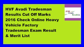 HVF Avadi Tradesman Results Cut Off Marks 2016 Check Online Heavy Vehicle Factory Tradesman Exam Result & Merit List