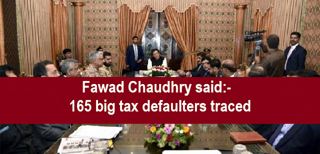 Fawad Chaudhry said:-  165 big tax defaulters traced