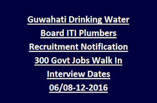 Guwahati Drinking Water Board ITI Plumbers Recruitment Notification 300 Govt Jobs Walk In Interview Dates 06/08-12-2016
