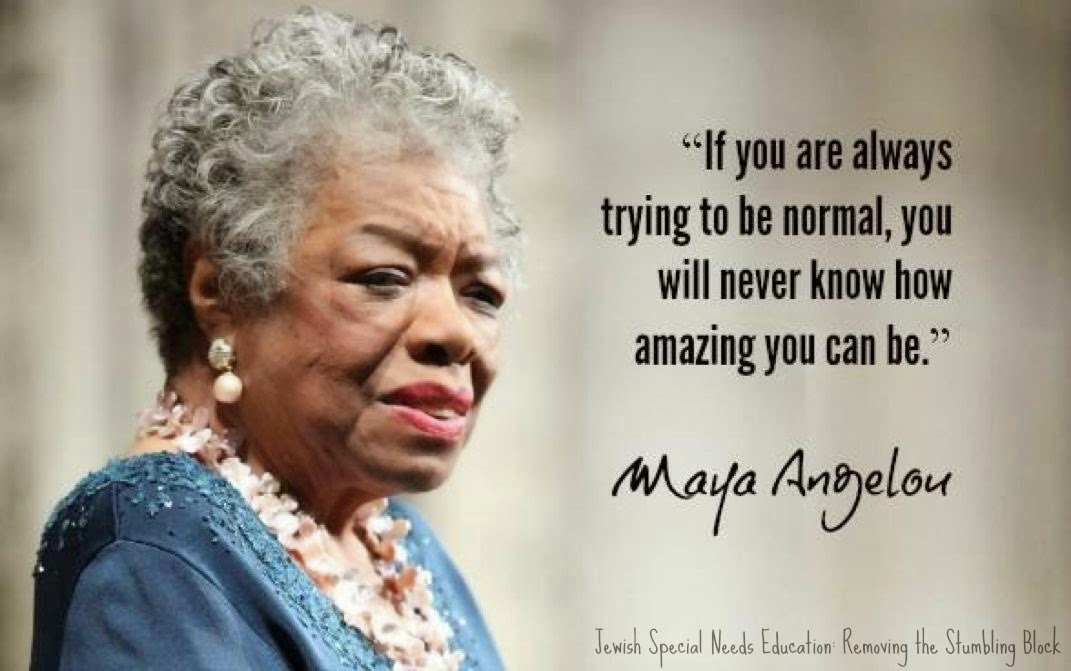 Trying to be normal; Maya Angelou; Removing the Stumbling Block