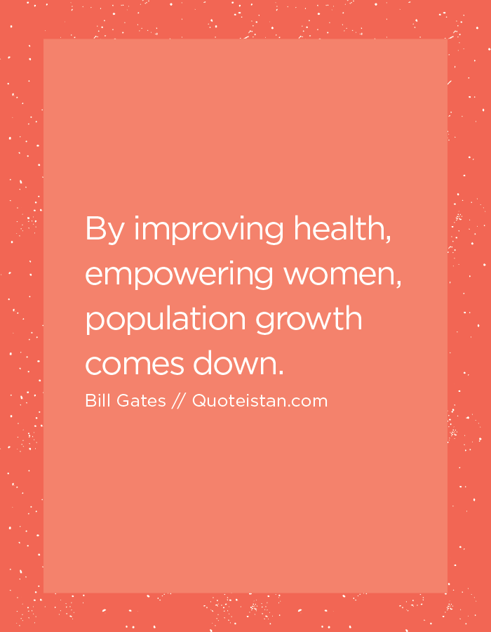 By improving health, empowering women, population growth comes down.