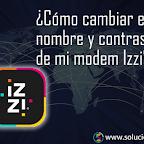 ¿Cómo cambiar el nombre y contraseña de mi modem Izzi?