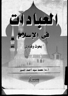 العبادات في الإٍسلام(بحوث و فتاوي) - محمد سيد أحمد المسير