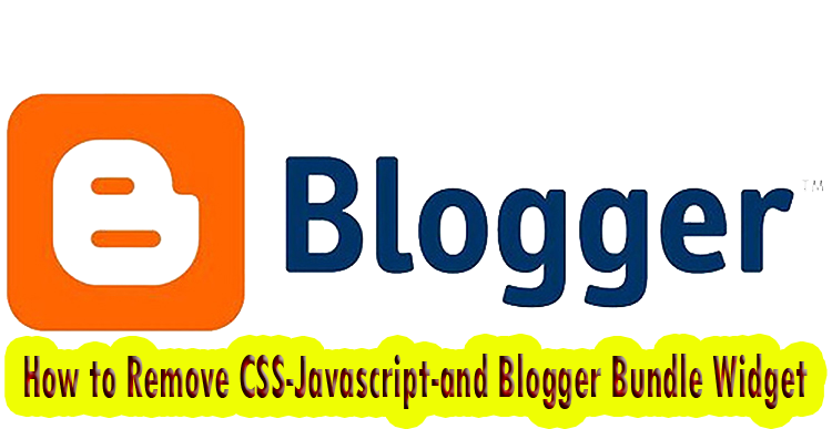 How to Remove CSS-Javascript-and Blogger Bundle Widget