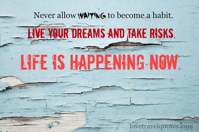 never allow waiting to become a habit live your dreams and take risks