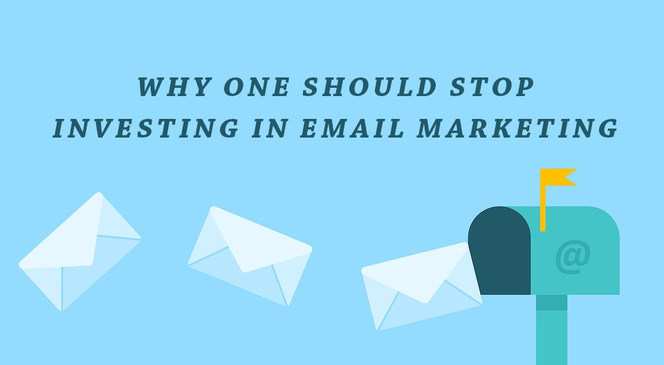 Why One Should Stop Investing In Email Marketing