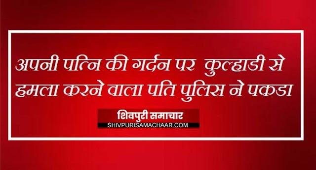 अपनी पत्नि की गर्दन पर कुल्हाडी से हमला करने वाला पति पुलिस ने पकडा | Shivpuri News