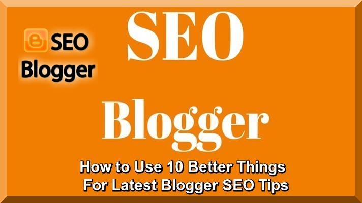 How to Use 10 Better Things For Latest Blogger SEO Tips