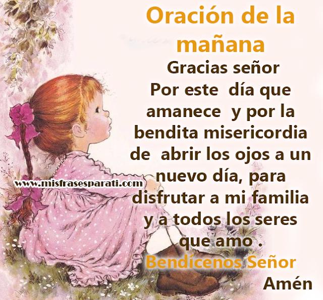 Oración de la mañana Gracias señor Por este día que amanece y por la  bendita misericordia de abrir los ojos a un nuevo día, para  disfrutar a mi familia y a todos los seres que amo .  Bendícenos Señor  Amén
