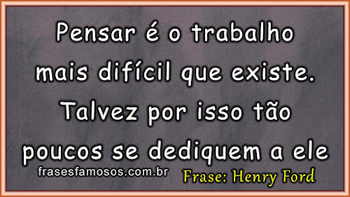 Pensar é o Trabalho mais Difícil que Existe - Frases Henry Ford