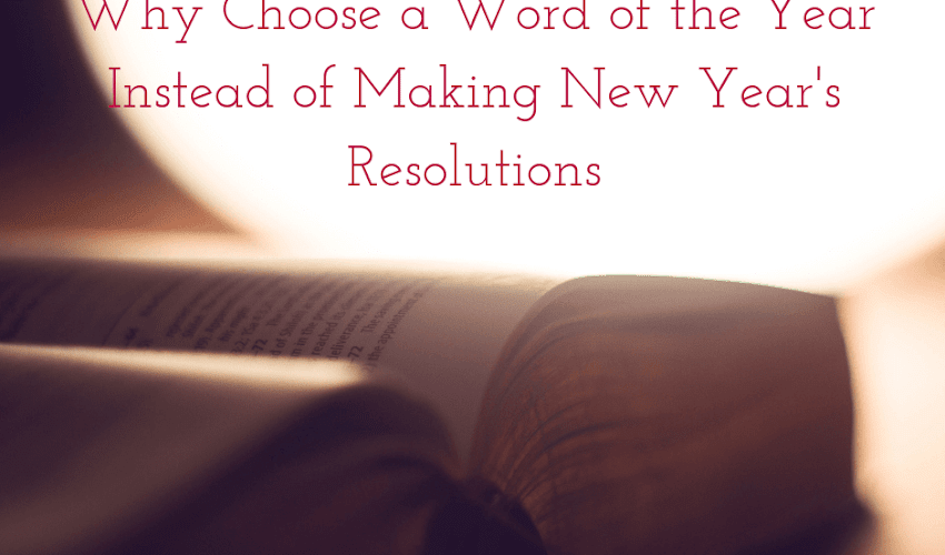 Why Choose a Word of the Year Instead of Making New Year's Resolutions... and the Word I've Chosen for 2019