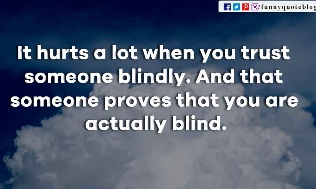It hurts a lot when you trust someone blindly. And that someone proves that you are actually blind.