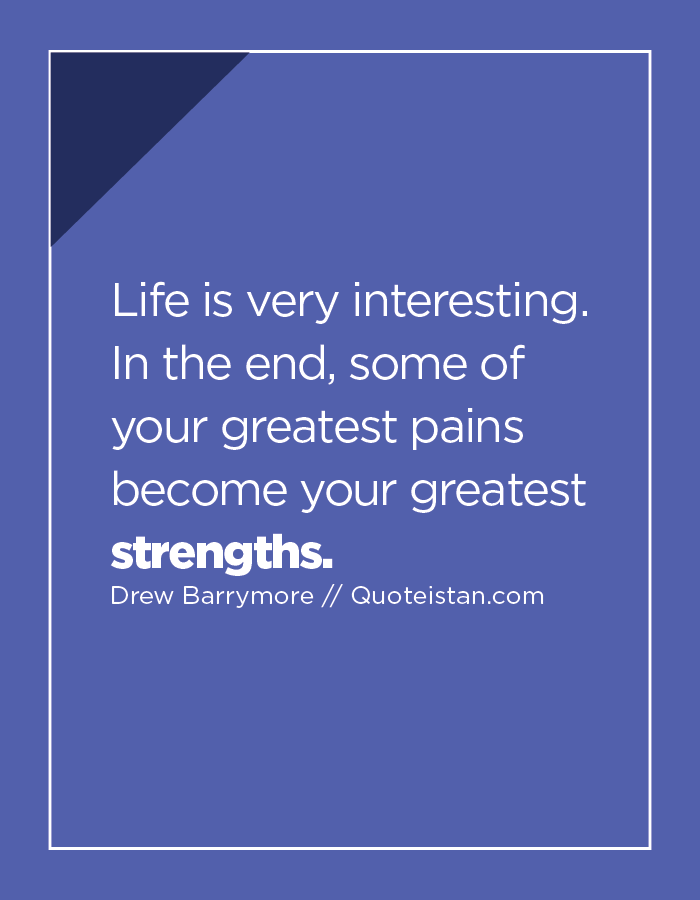 Life is very interesting. In the end, some of your greatest pains become your greatest strengths.