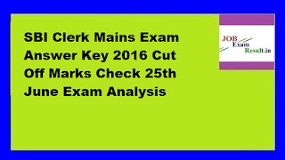 SBI Clerk Mains Exam Answer Key 2016 Cut Off Marks Check 25th June Exam Analysis
