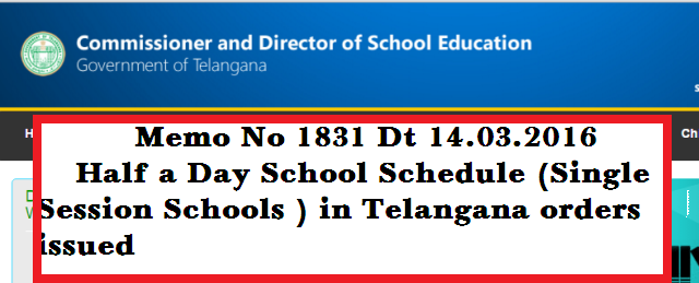 Half Day Schools Schedule in Telangana Orders issued Vide Memo No 1831 Dt 14.03.2016. Directorate of Schools Education of Telangana State has issued orders to commence Single Session Schools in Telangana from 15.03.2016. AS Education Minister assured to Teacher Unions to continue single session schools for this Academic year DSE Telangana State as issued Memo No 1831 Dt 14.03.2016 Half a Day School Schedule  http://www.tsteachers.in/2016/03/memo-no-1831-half-day-schools-schedule-telangana-state-ts-2016.html
