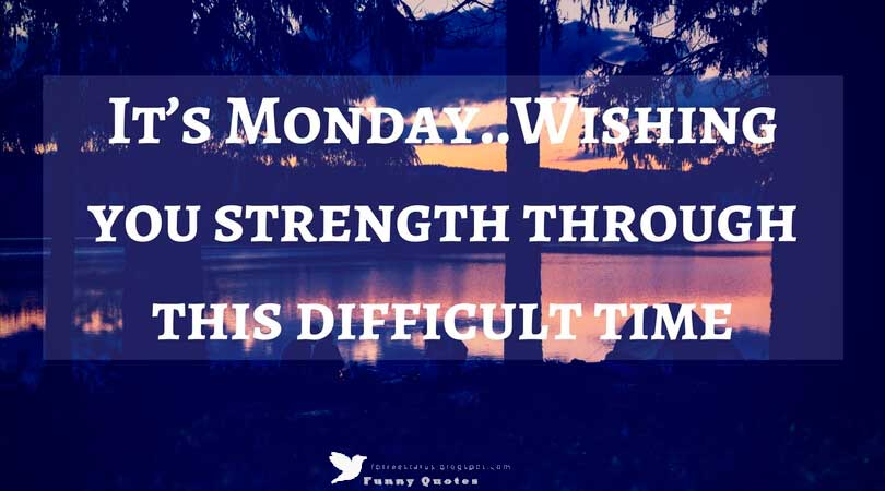 It's Monday..Wishing you strength through this difficult time