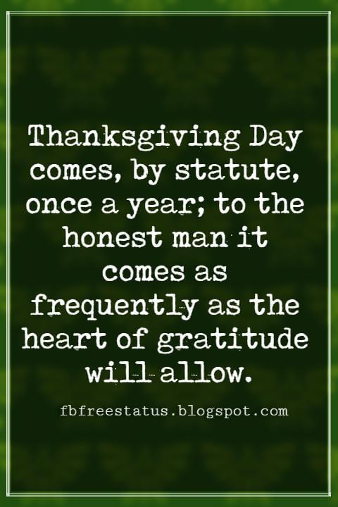 Inspirational Quotes About Thanksgiving And Gratitude, Thanksgiving Day comes, by statute, once a year; to the honest man it comes as frequently as the heart of gratitude will allow. -Edward Sandford Martin