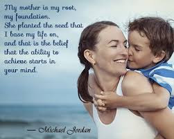 Love Quotes for Mother from Son:My mother is my rte, my foundation she planted the seed that I base my life on, and that is the belief that the ability to achieve starts in your mind.