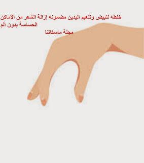 خلطه لتبيض وتنعيم اليدين مضمونه إزالة الشعر من الأماكن الحساسة بدون ألم                             مجلة ماسكاتنا