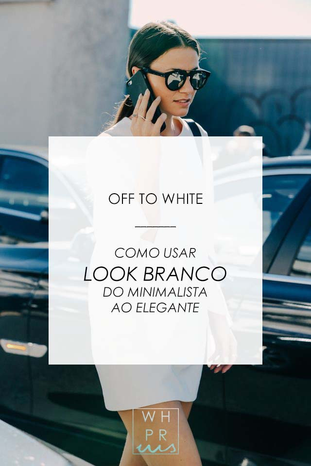 OFF TO WHITE | COMO USAR LOOK BRANCO DO MINIMALISTA AO ELEGANTE