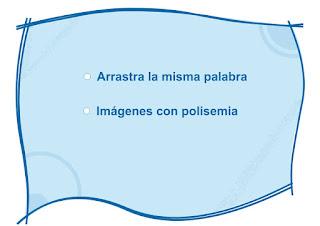http://www.primerodecarlos.com/TERCERO_PRIMARIA/noviembre/Unidad4/actividades/lengua/polisemicas/inicio.swf
