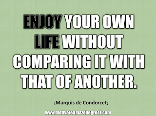 "33 Happiness Quotes To Inspire Your Day: ""Enjoy your own life without comparing it with that of another."" - Marquis de Condorcet"