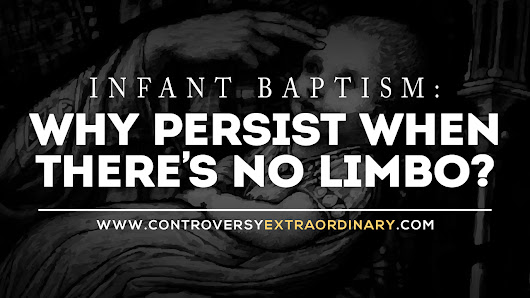 Controversy eXtraordinary: Infant Baptism: Why Persist When There's No Limbo?
