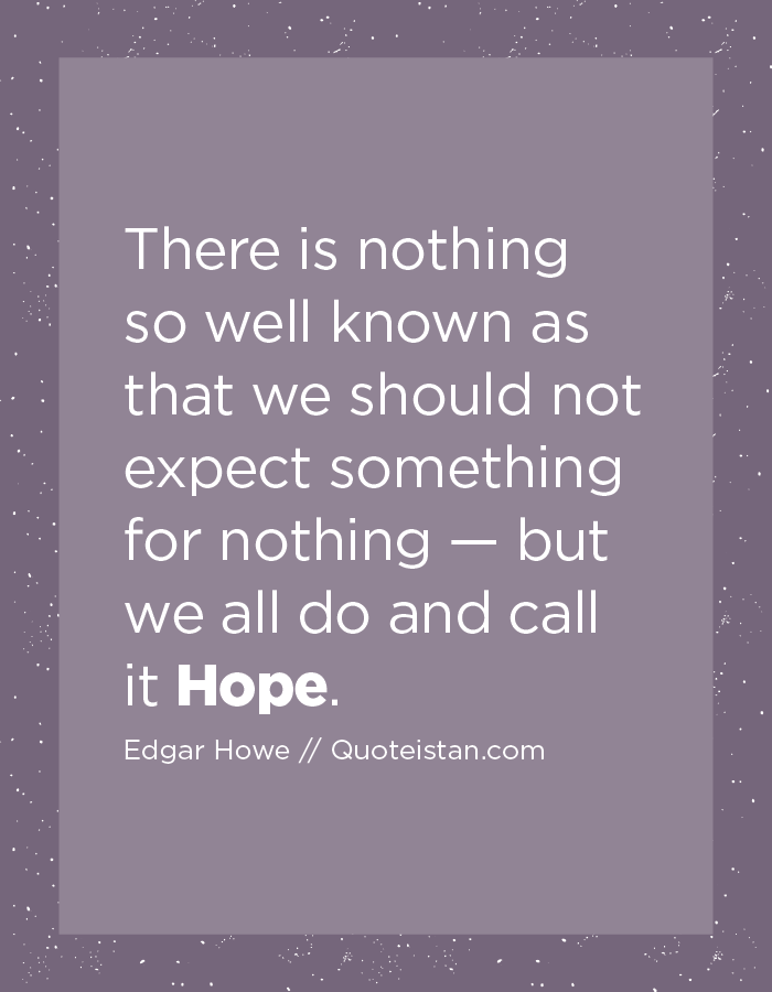 There is nothing so well known as that we should not expect something for nothing — but we all do and call it Hope.