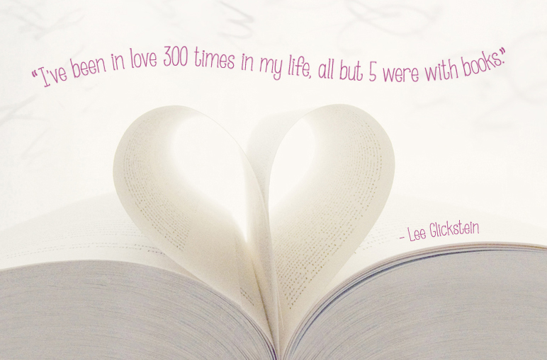 """I've been in love 300 times in my life, all but 5 were with books.""  — Lee Glickstein"