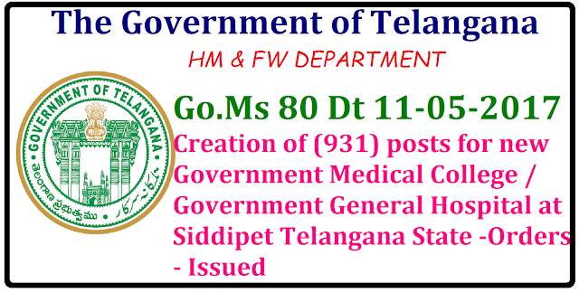 FINANCE (HRM-I) DEPARTMENT | G.O Ms.No. 80 Creation of (931) posts for new Government Medical College / Government General Hospital at Siddipet Telangana State -Orders - Issued . ORDER: In the reference 2ndread above, Government accorded administrative sanction for establishment of new Government Medical College / Government General Hospital, at Siddipet, Telangana State under administrative control of Director of Medical Education as per the MCI norms. 2. In the reference 3rdread above, the HM&FW Department have proposed for creation of posts in the new Government Medical College / Government General Hospital at Siddipet, Telangana State under administrative control of Director of Medical Education as per the MCI norms./2017/05/go-ms-80-creation-of-931-posts-for-new--government--mediacal-colleges-general-hospitals-siddipet.html