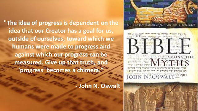 """The idea of progress is dependent on the idea that our Creator has a goal for us, outside of ourselves, toward which we humans were made to progress and against which our progress can be measured. Give up that truth, and 'progress' becomes a chimera.""- ""The Bible Among The Myths"" by John N. Oswalt"