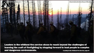 Leaders in the wildland fire service chose to reach beyond the challenges of learning the craft of firefighting by stepping forward to lead people in complex and dangerous environments. –Leading in the Wildland Fire Service, page 67