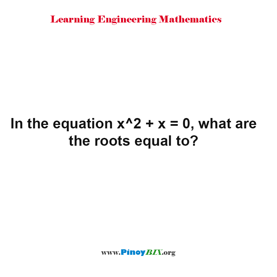 In the equation x^2 + x = 0, what are the root equal to?