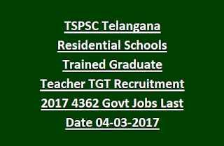 TSPSC Telangana Residential Schools Trained Graduate Teacher TGT Recruitment Exam 2017 4362 Govt Jobs Last Date 04-03-2017