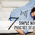 7 SIMPLE WAYS TO PRACTICE SELF CARE