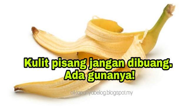 Kulit pisang jangan dibuang. Ada gunanya!