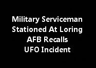 Military Serviceman Stationed At Loring AFB Recalls UFO Incident