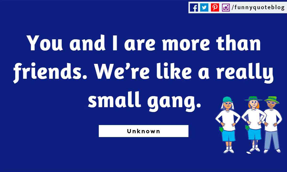 You and I are more than friends. We�re like a really small gang.