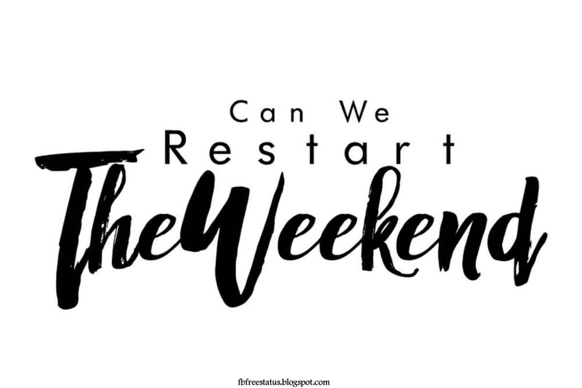Can we restart the weekend.