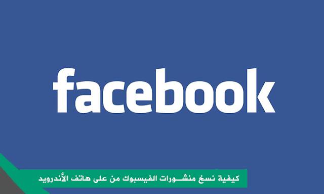 طريقة تفعيل خاصية نسخ البوستات من على تطبيق فيسبوك الرسمي للأندرويد