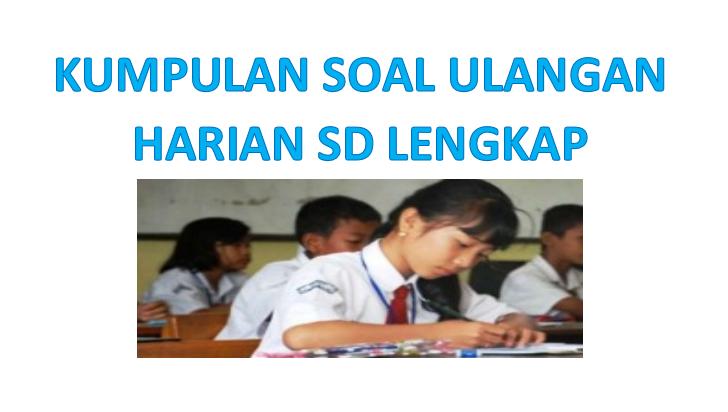 Downoad Kumpulan Soal Ulangan Harian Sekolah Dasar Lengkap