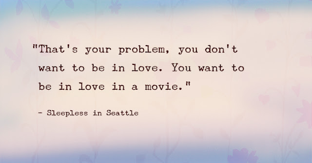 """That's your problem, you don't want to be in love. You want to be in love in a movie."""