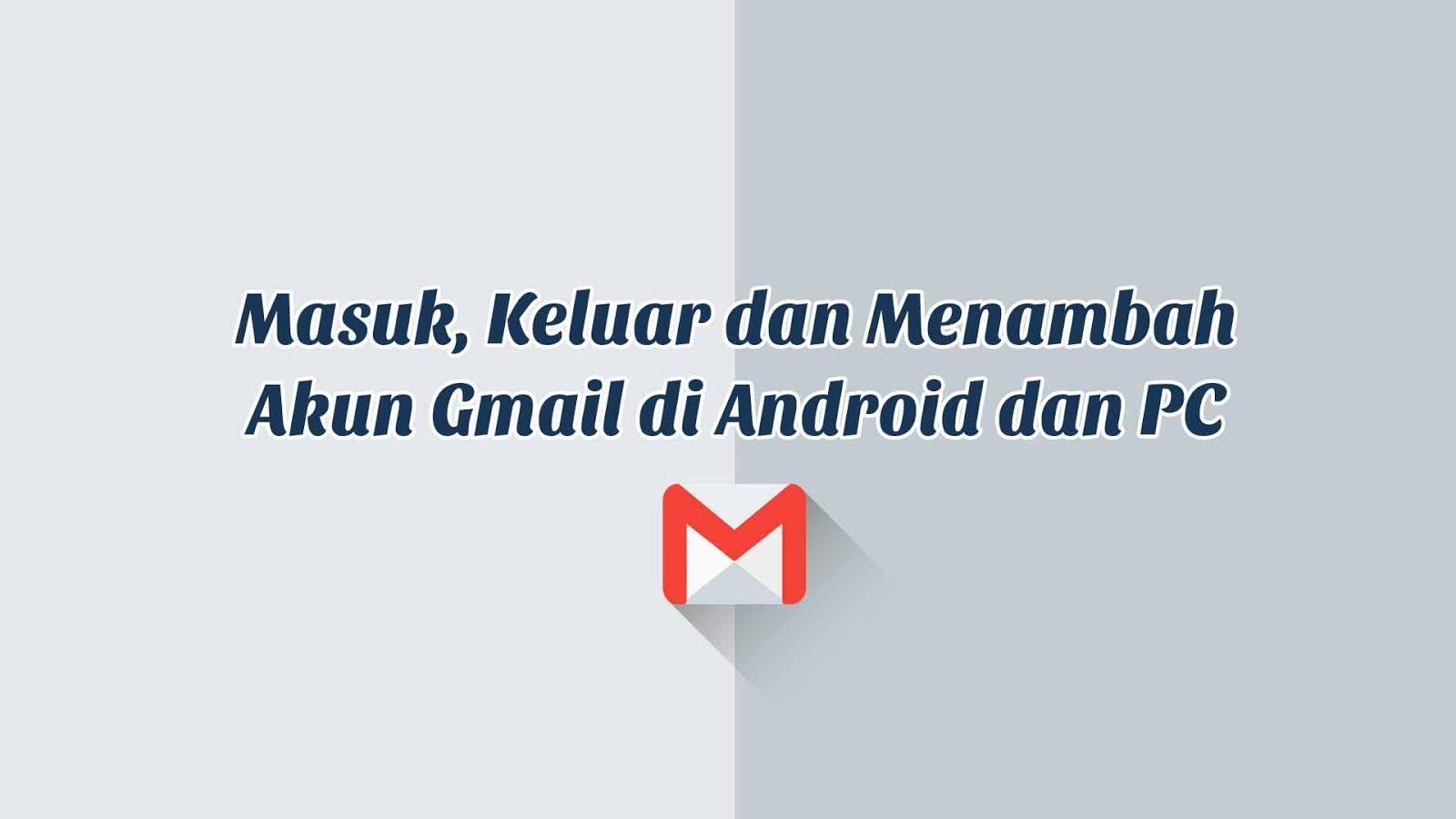 Cara Masuk (login), Keluar (Logout) dan menambah Akun Gmail Di Android dan PC