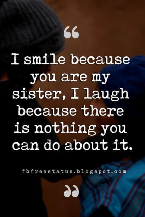 Sister Quotes, I smile because you're my sister. I laugh because you can't do anything about it.