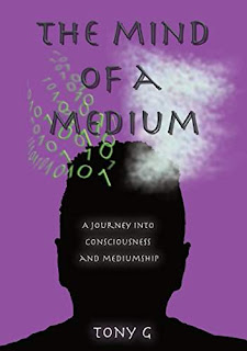 The mind of a Medium - A journey into consciousness and Mediumship by Tony Garrod