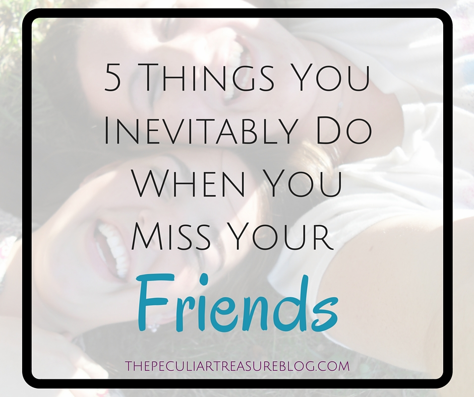 The Peculiar Treasure 5 Things You Inevitably Do When You Miss Your