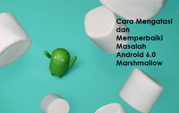 Cara Mengatasi dan Memperbaiki Masalah Android 6.0 Marshmallow