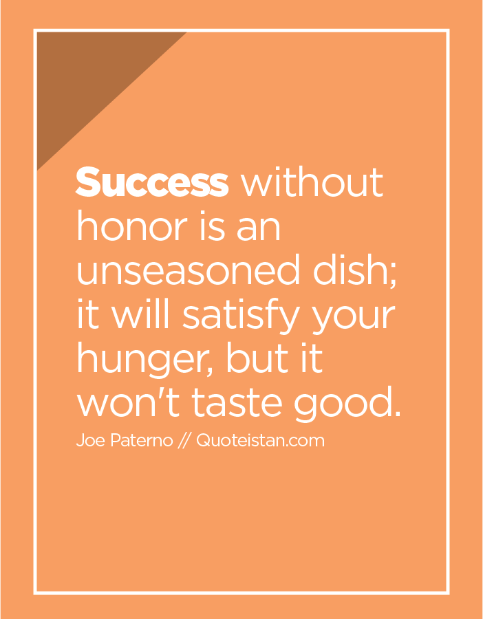Success without honor is an unseasoned dish; it will satisfy your hunger, but it won't taste good.