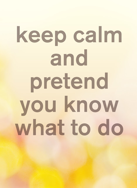 04/ keep calm and pretend you know what to do