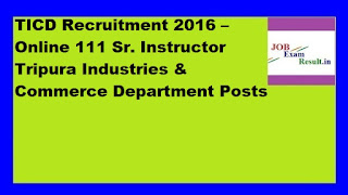 TICD Recruitment 2016 – Online 111 Sr. Instructor Tripura Industries & Commerce Department Posts